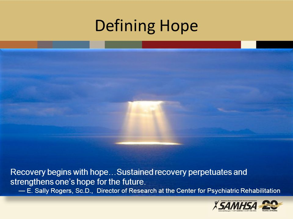 Defining Hope Recovery begins with hope…Sustained recovery perpetuates and strengthens one's hope for the future.
