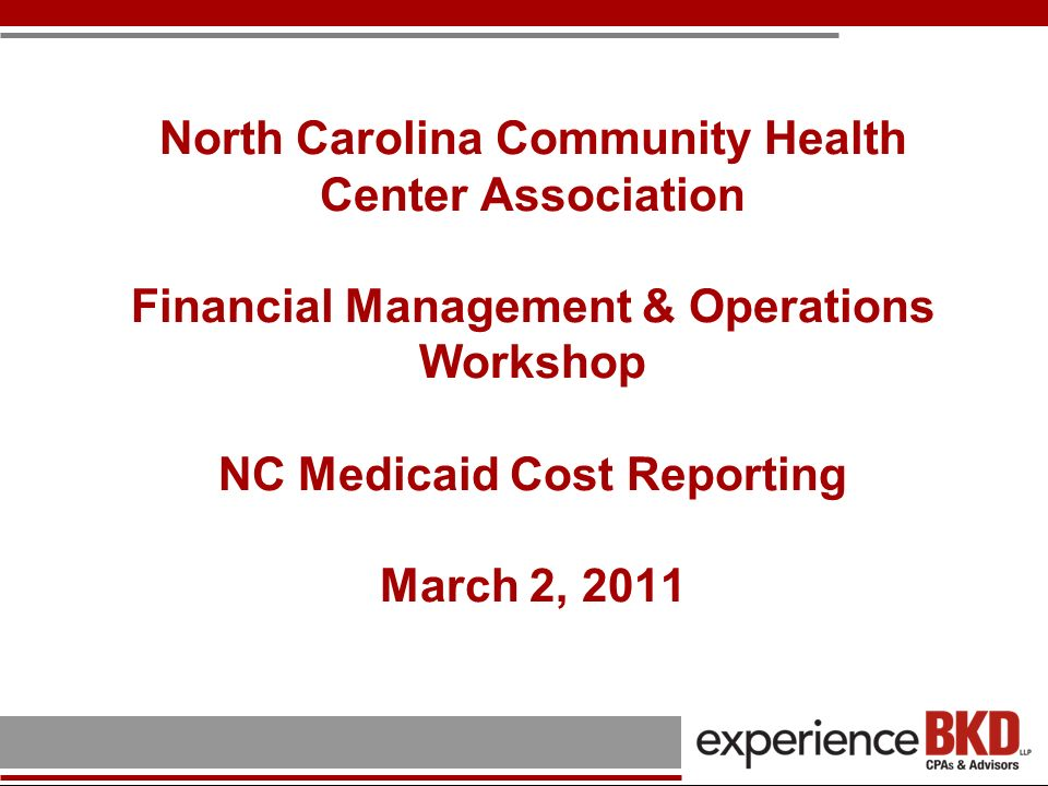 North Carolina Community Health Center Association Financial Management & Operations Workshop NC Medicaid Cost Reporting March 2, 2011