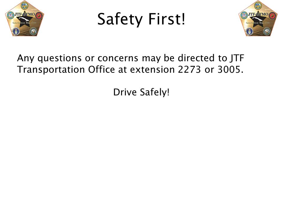 Safety First! Any questions or concerns may be directed to JTF Transportation Office at extension 2273 or 3005.