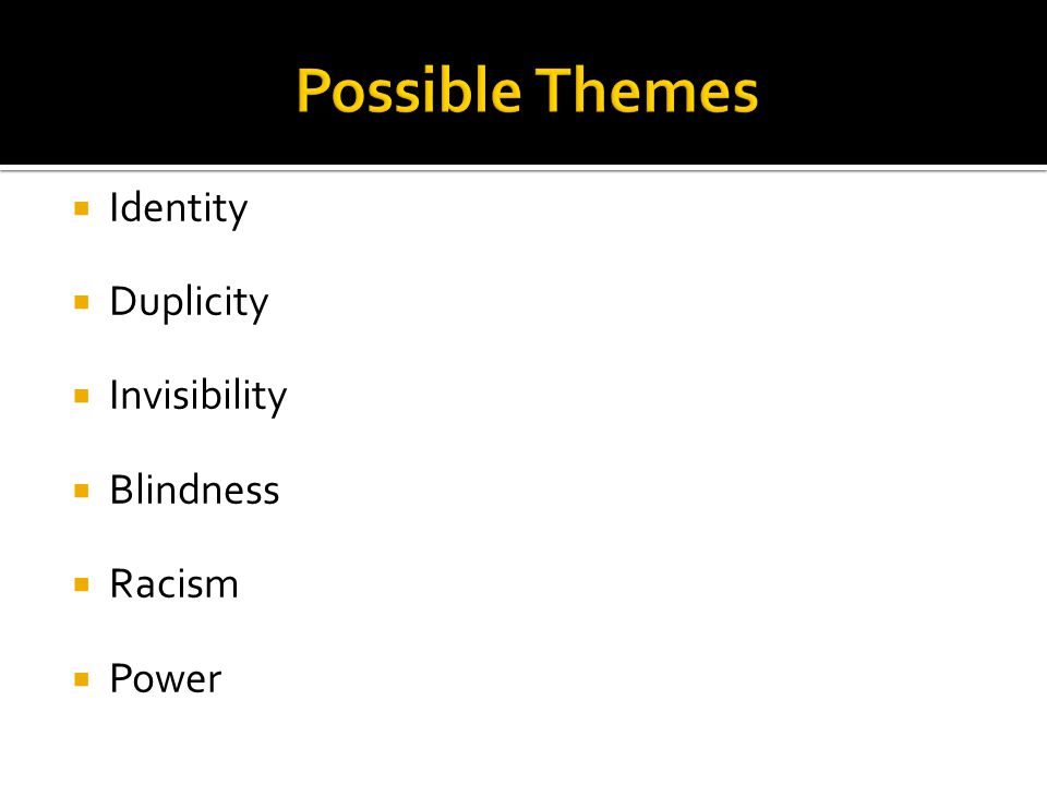 Possible Themes Identity Duplicity Invisibility Blindness Racism Power