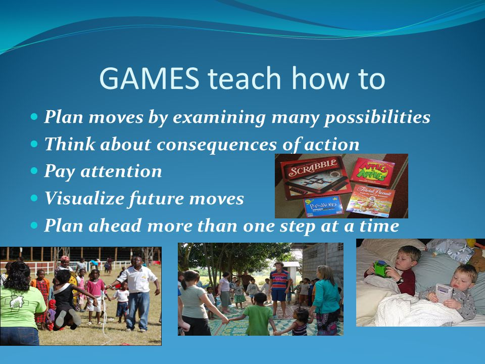 GAMES teach how to Plan moves by examining many possibilities