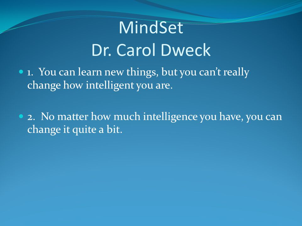 MindSet Dr. Carol Dweck 1. You can learn new things, but you can't really change how intelligent you are.