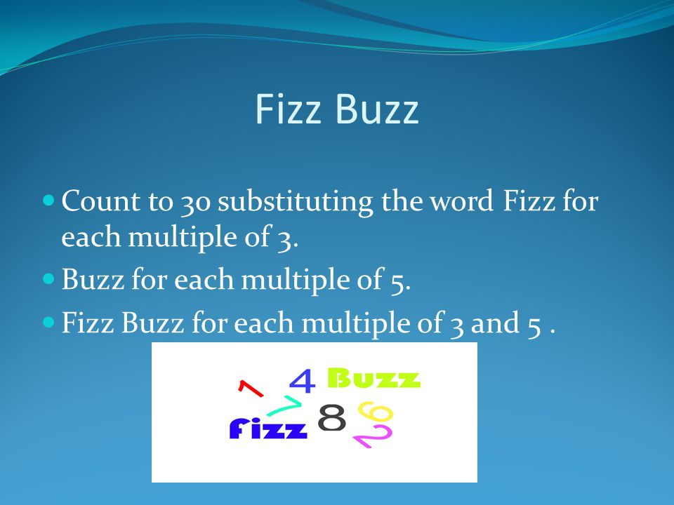 Fizz Buzz Count to 30 substituting the word Fizz for each multiple of 3. Buzz for each multiple of 5.