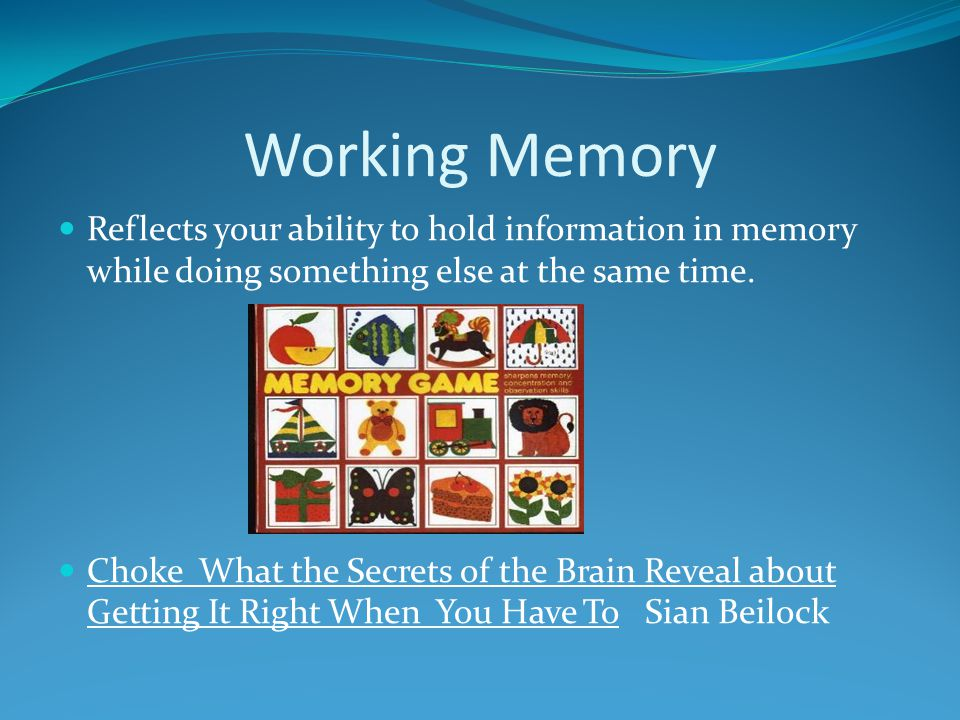 Working Memory Reflects your ability to hold information in memory while doing something else at the same time.
