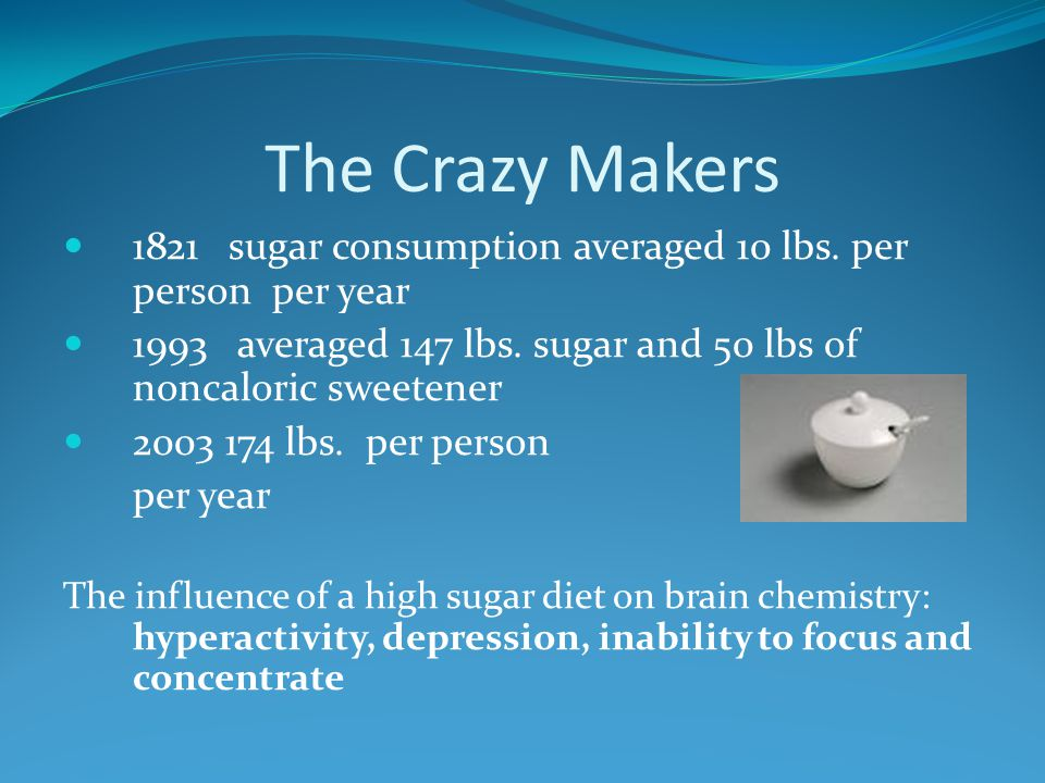 The Crazy Makers 1821 sugar consumption averaged 10 lbs. per person per year. 1993 averaged 147 lbs. sugar and 50 lbs of noncaloric sweetener.