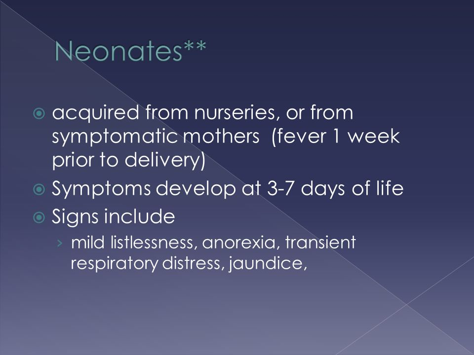 Neonates** acquired from nurseries, or from symptomatic mothers (fever 1 week prior to delivery) Symptoms develop at 3-7 days of life.