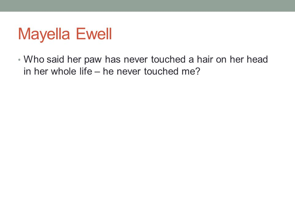 Mayella Ewell Who said her paw has never touched a hair on her head in her whole life – he never touched me