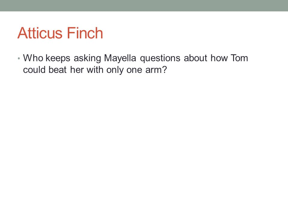 Atticus Finch Who keeps asking Mayella questions about how Tom could beat her with only one arm