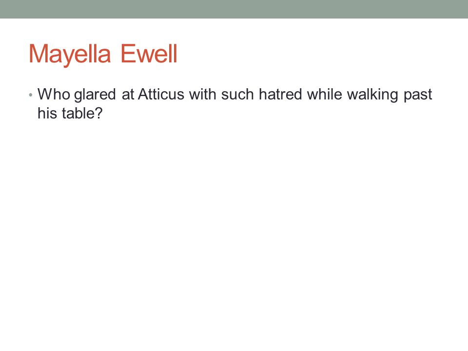 Mayella Ewell Who glared at Atticus with such hatred while walking past his table