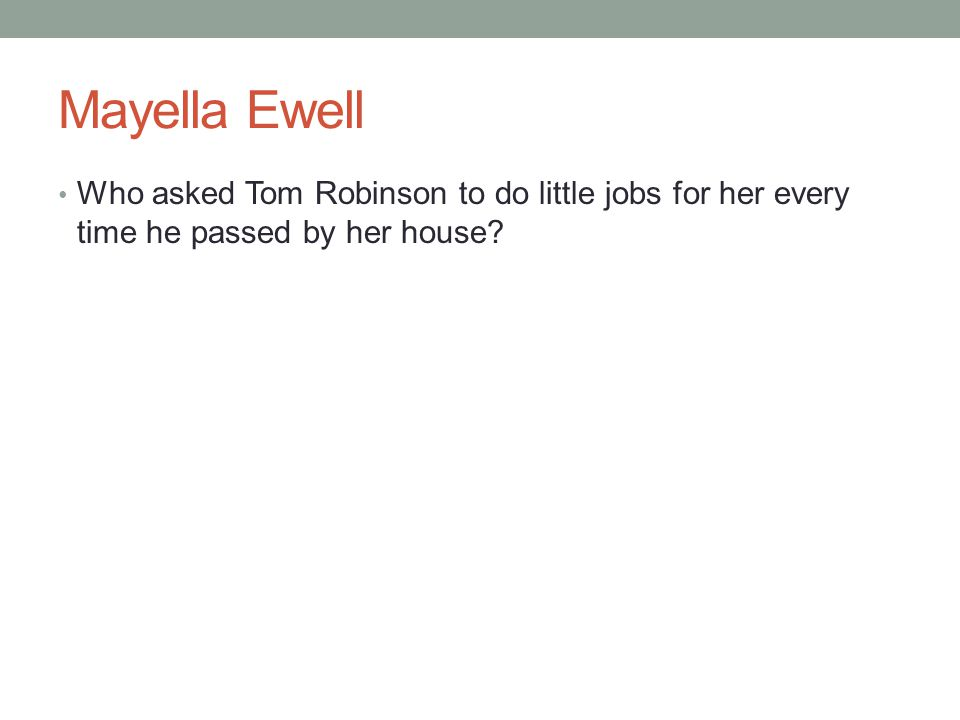 Mayella Ewell Who asked Tom Robinson to do little jobs for her every time he passed by her house