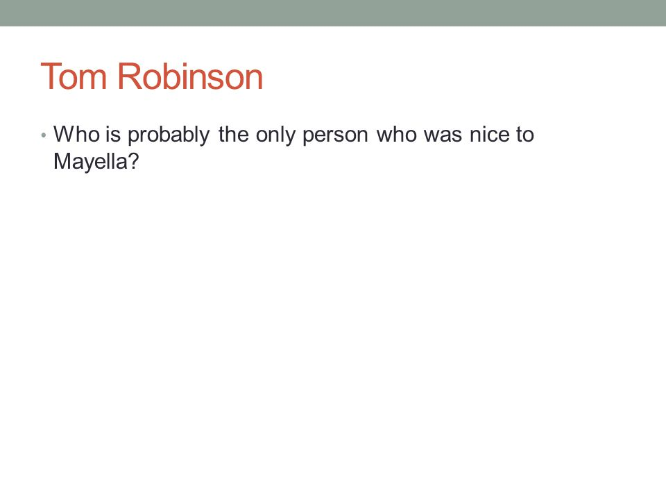 Tom Robinson Who is probably the only person who was nice to Mayella