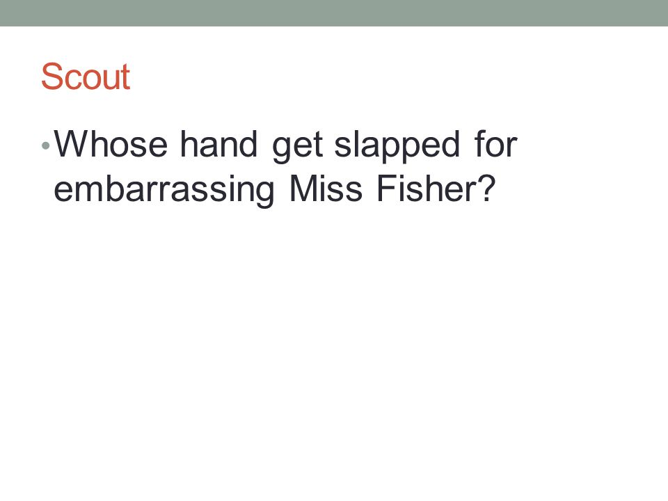 Scout Whose hand get slapped for embarrassing Miss Fisher