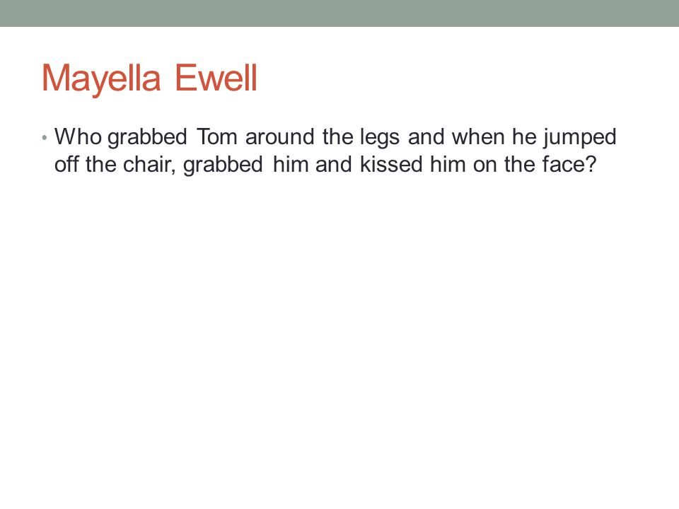 Mayella Ewell Who grabbed Tom around the legs and when he jumped off the chair, grabbed him and kissed him on the face