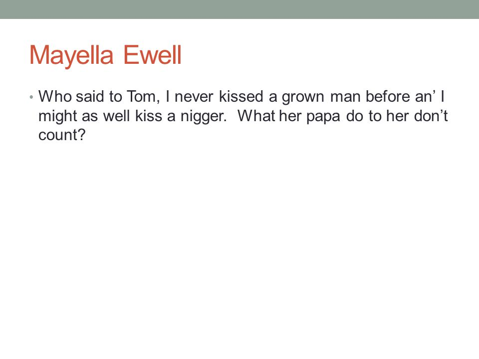 Mayella Ewell Who said to Tom, I never kissed a grown man before an' I might as well kiss a nigger.