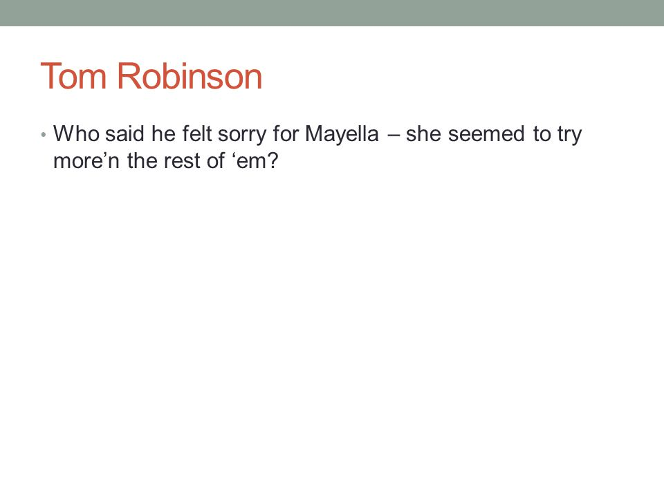 Tom Robinson Who said he felt sorry for Mayella – she seemed to try more'n the rest of 'em