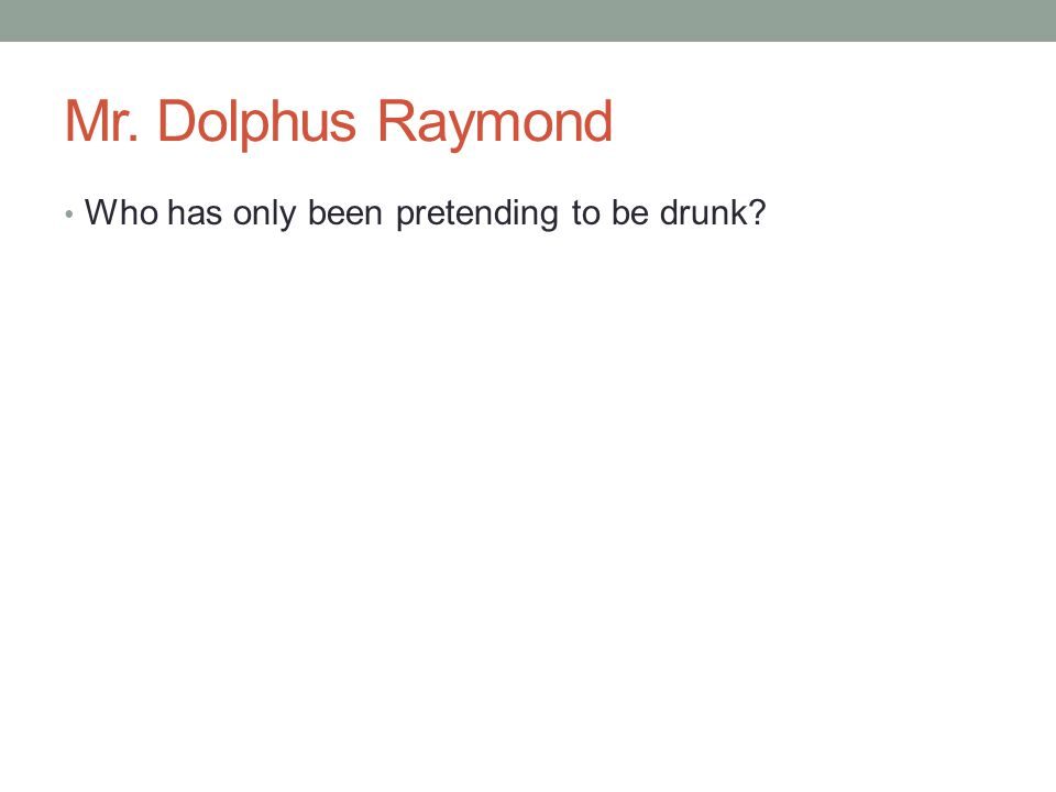 Mr. Dolphus Raymond Who has only been pretending to be drunk