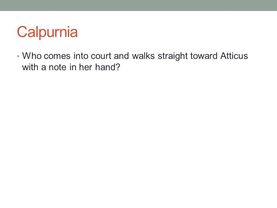 Calpurnia Who comes into court and walks straight toward Atticus with a note in her hand