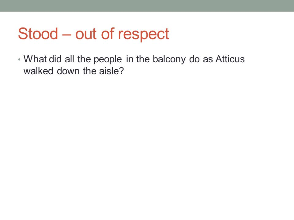 Stood – out of respect What did all the people in the balcony do as Atticus walked down the aisle