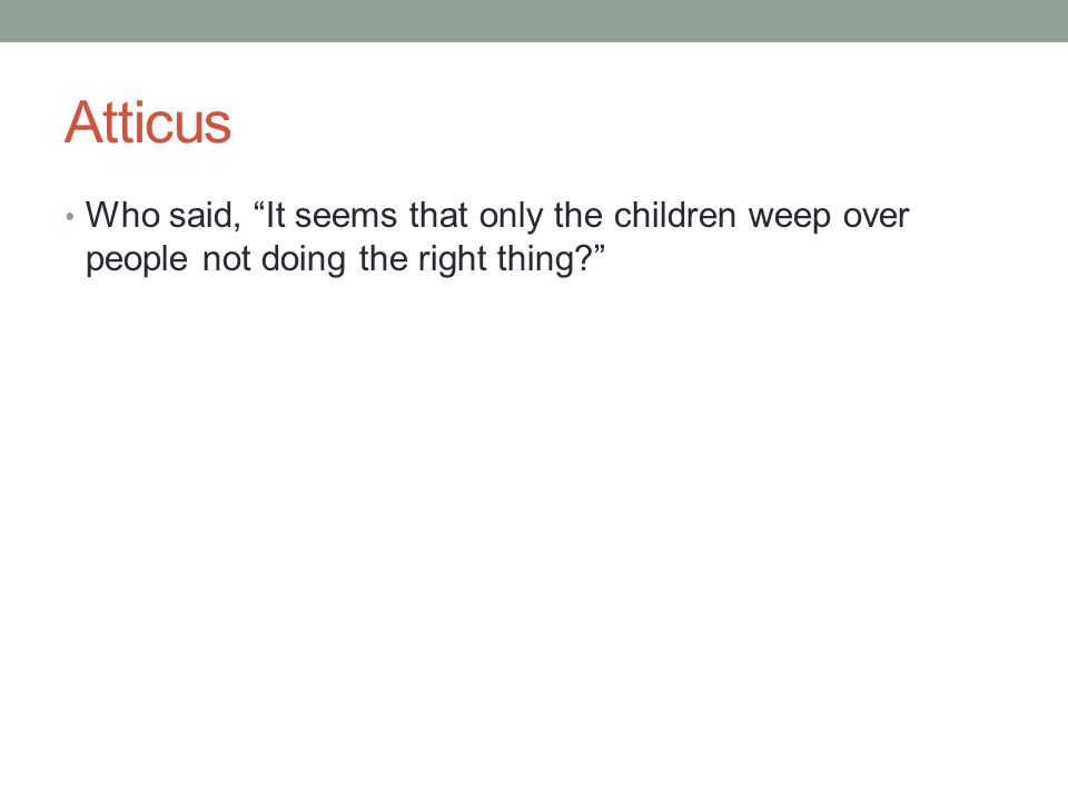 Atticus Who said, It seems that only the children weep over people not doing the right thing