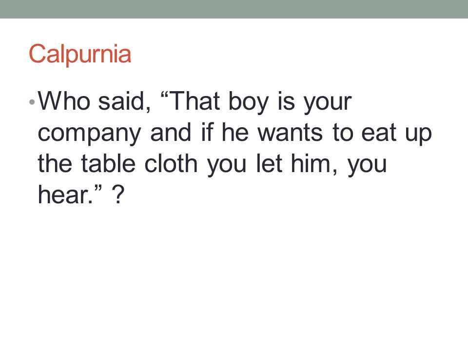 Calpurnia Who said, That boy is your company and if he wants to eat up the table cloth you let him, you hear.