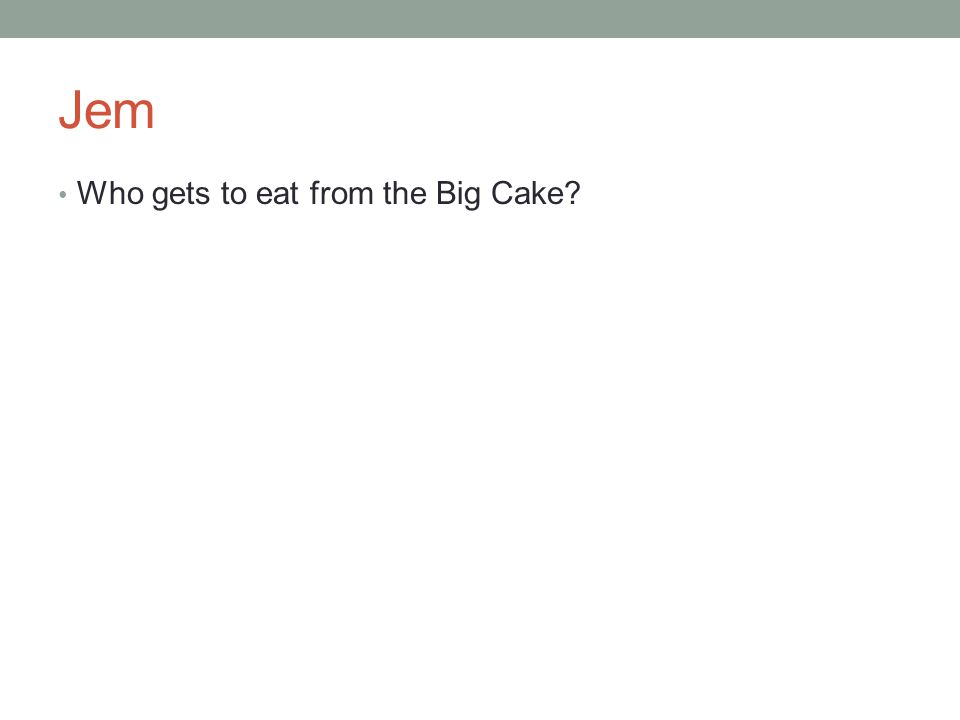 Jem Who gets to eat from the Big Cake