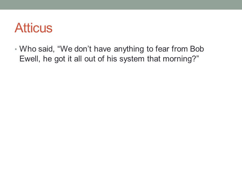 Atticus Who said, We don't have anything to fear from Bob Ewell, he got it all out of his system that morning