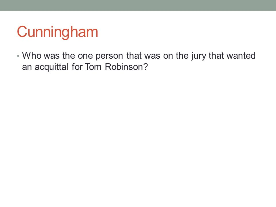 Cunningham Who was the one person that was on the jury that wanted an acquittal for Tom Robinson