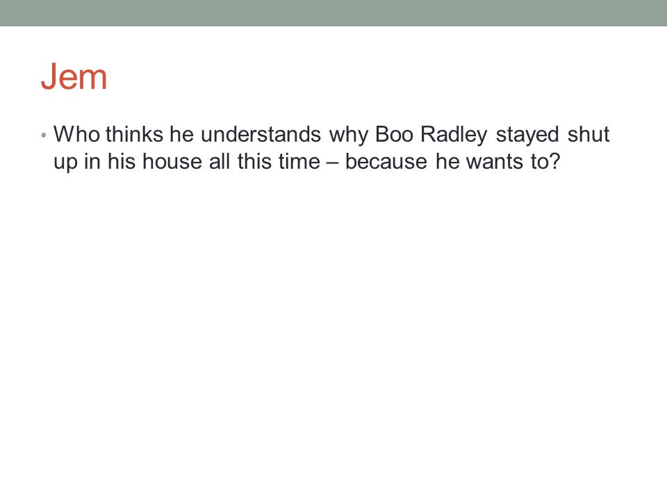 Jem Who thinks he understands why Boo Radley stayed shut up in his house all this time – because he wants to