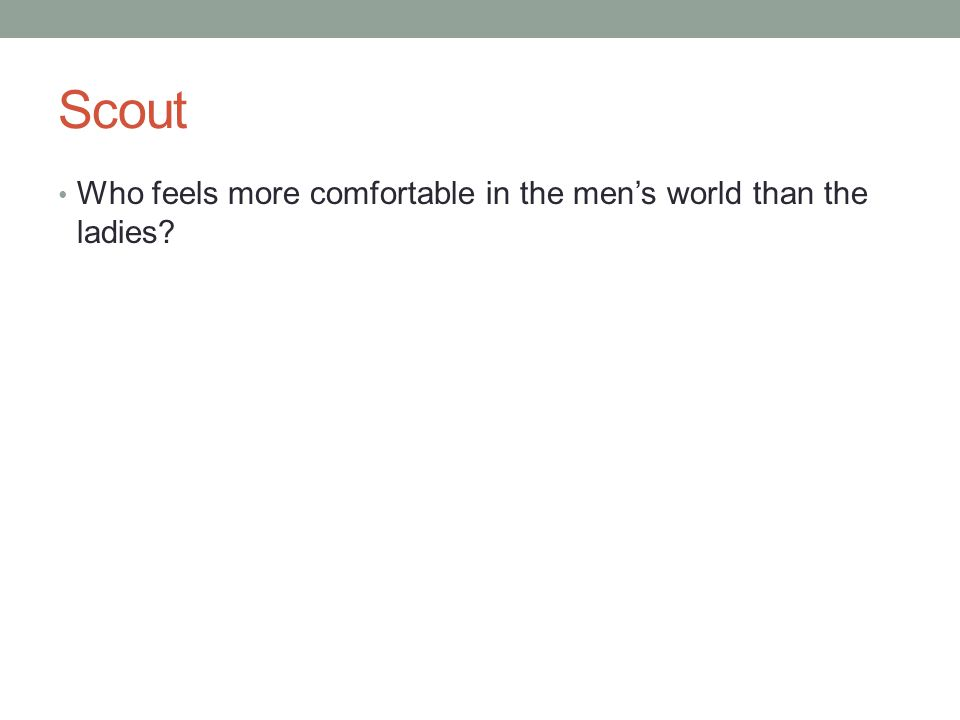 Scout Who feels more comfortable in the men's world than the ladies