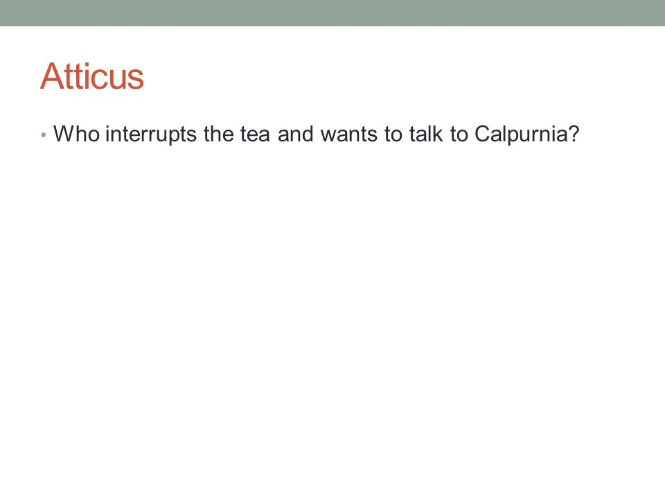 Atticus Who interrupts the tea and wants to talk to Calpurnia
