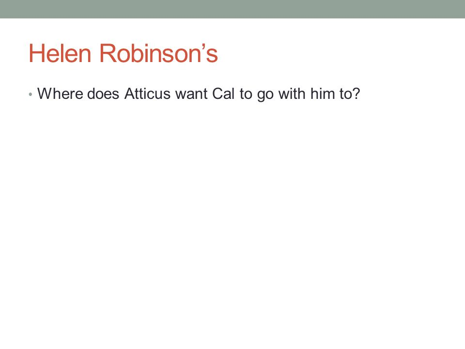 Helen Robinson's Where does Atticus want Cal to go with him to