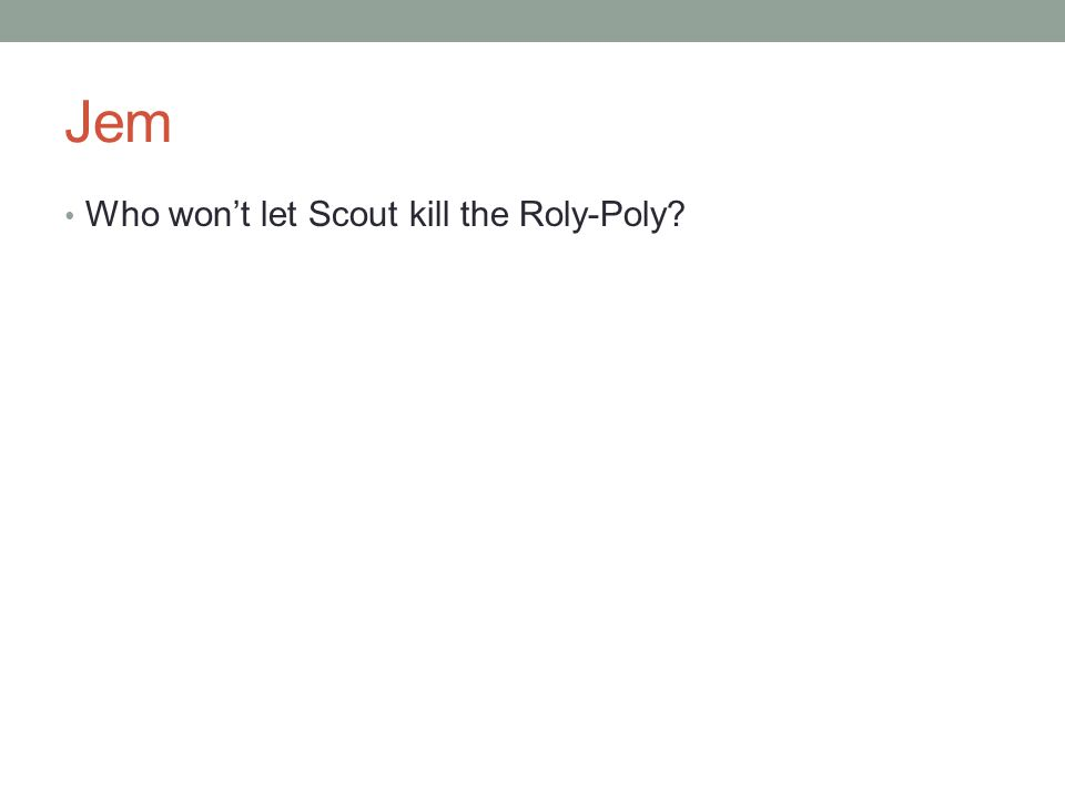 Jem Who won't let Scout kill the Roly-Poly