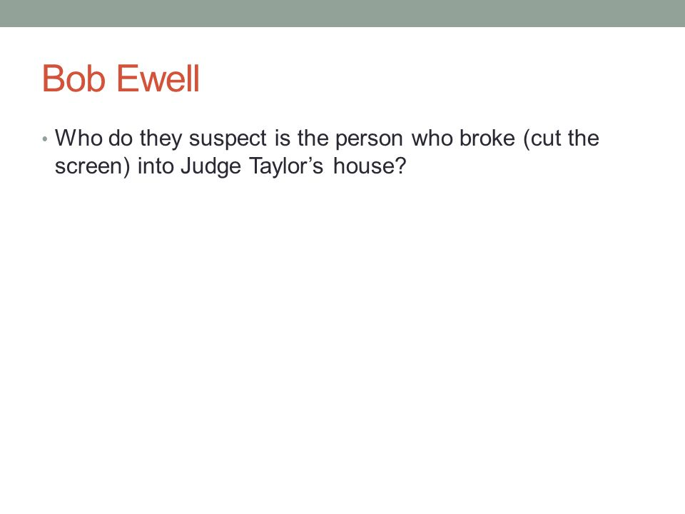 Bob Ewell Who do they suspect is the person who broke (cut the screen) into Judge Taylor's house