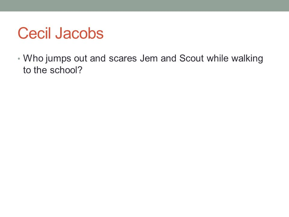 Cecil Jacobs Who jumps out and scares Jem and Scout while walking to the school
