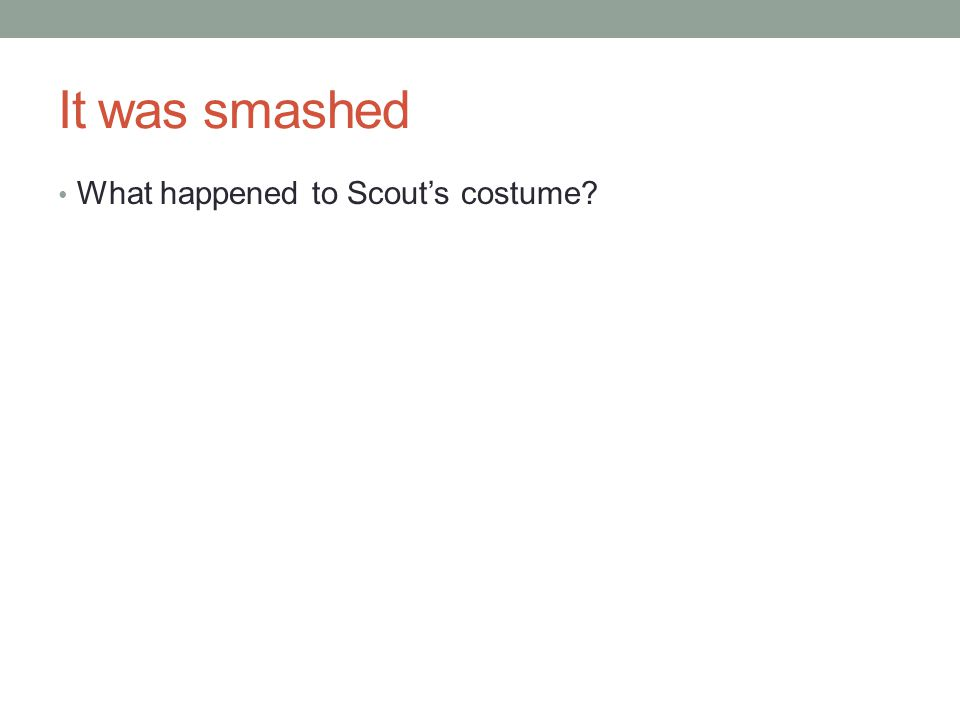 It was smashed What happened to Scout's costume