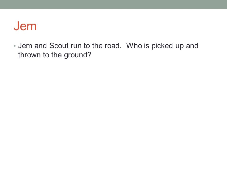 Jem Jem and Scout run to the road. Who is picked up and thrown to the ground