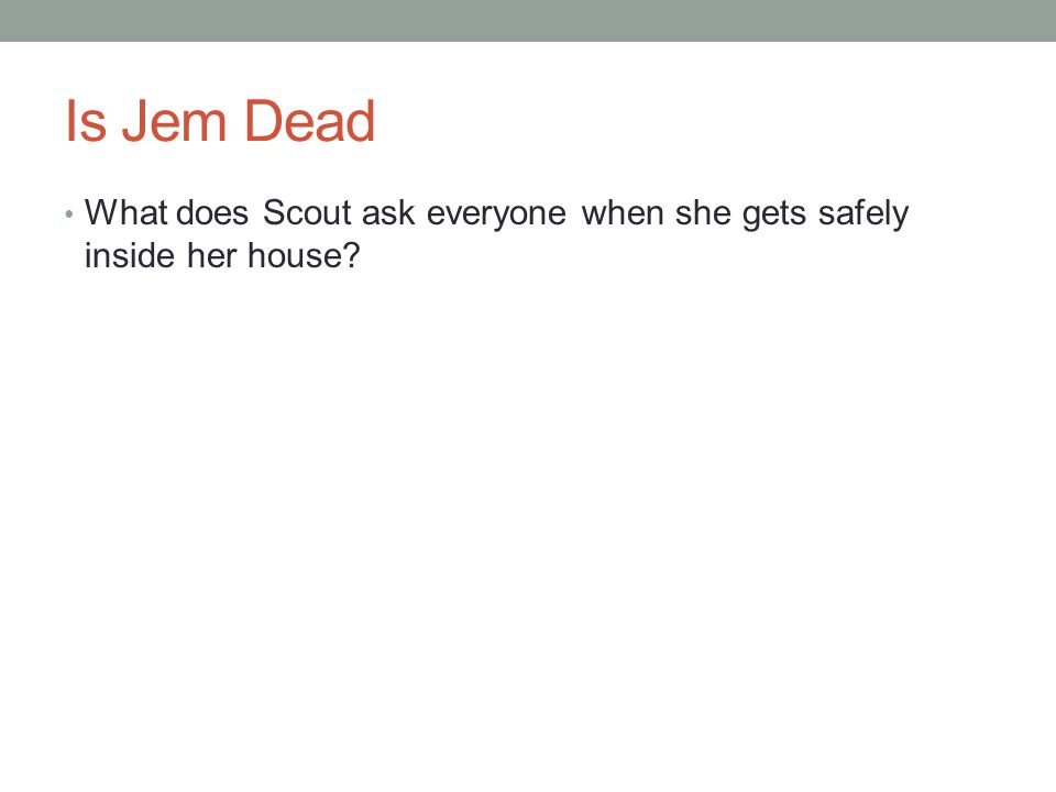 Is Jem Dead What does Scout ask everyone when she gets safely inside her house