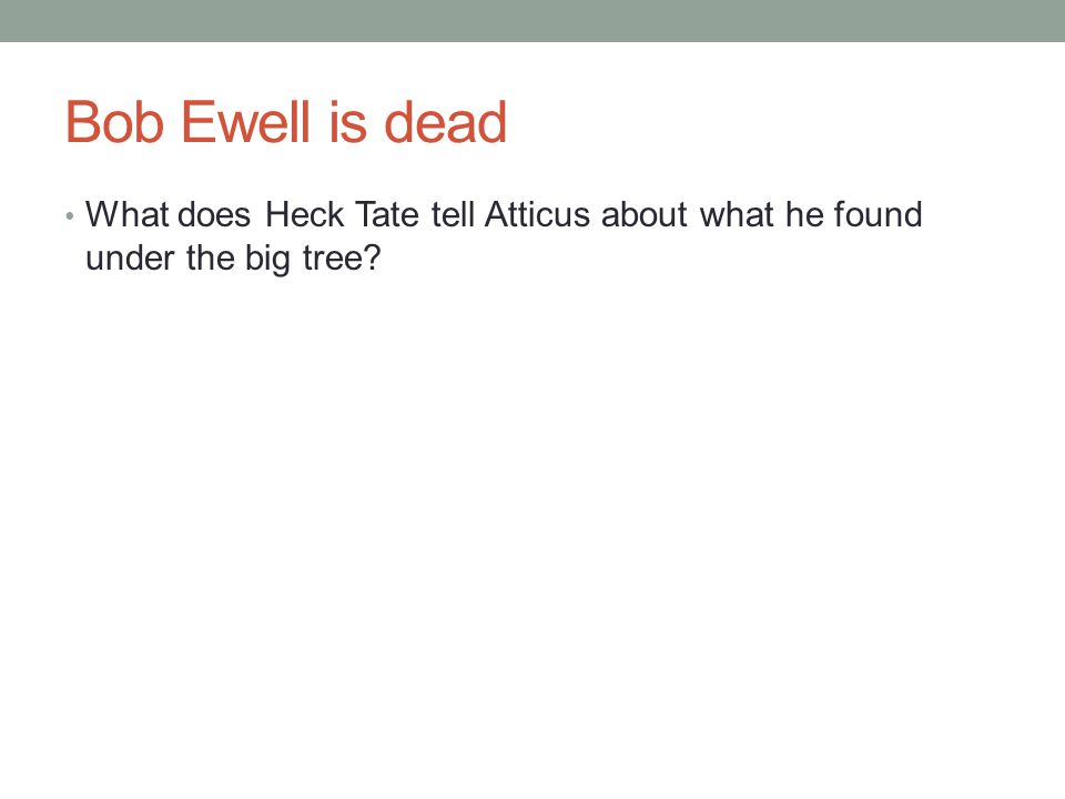 Bob Ewell is dead What does Heck Tate tell Atticus about what he found under the big tree