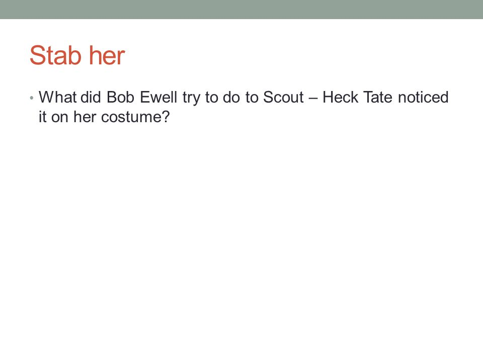 Stab her What did Bob Ewell try to do to Scout – Heck Tate noticed it on her costume