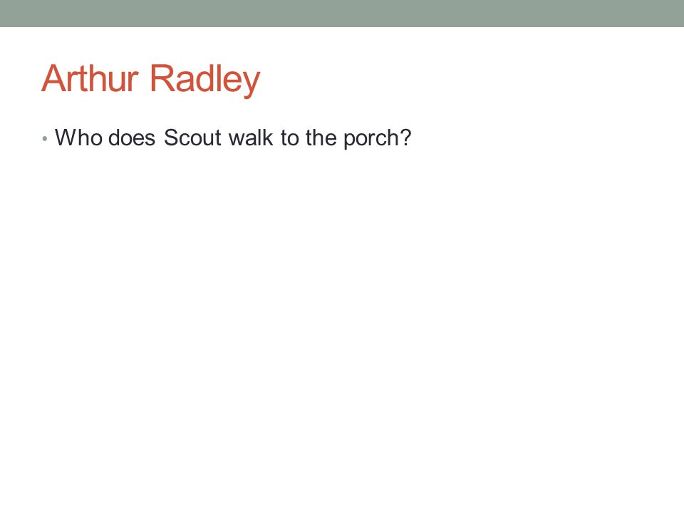 Arthur Radley Who does Scout walk to the porch
