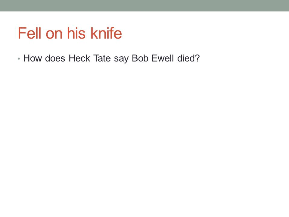 Fell on his knife How does Heck Tate say Bob Ewell died