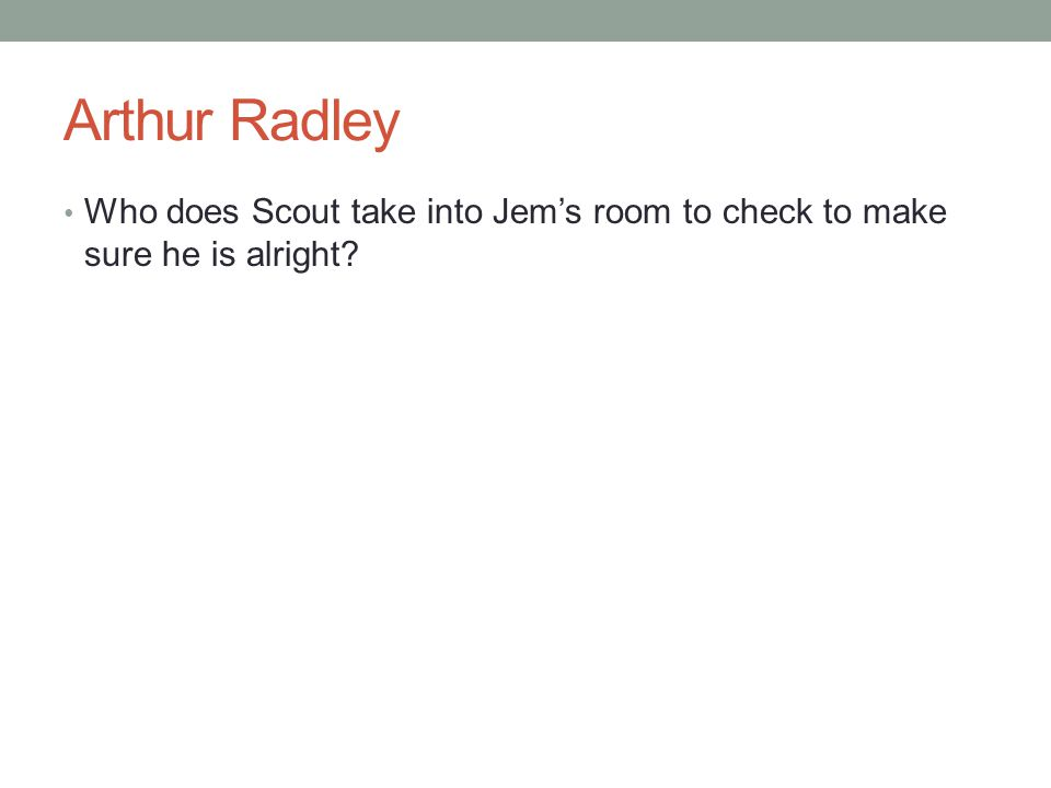 Arthur Radley Who does Scout take into Jem's room to check to make sure he is alright