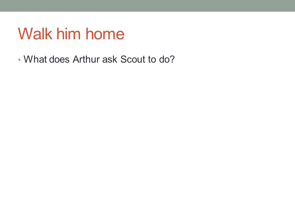 Walk him home What does Arthur ask Scout to do