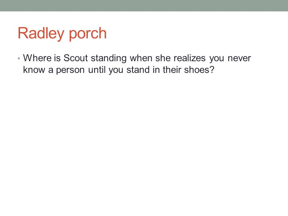 Radley porch Where is Scout standing when she realizes you never know a person until you stand in their shoes