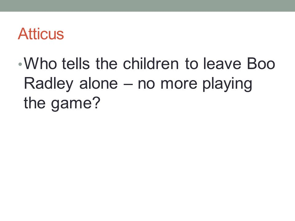Atticus Who tells the children to leave Boo Radley alone – no more playing the game