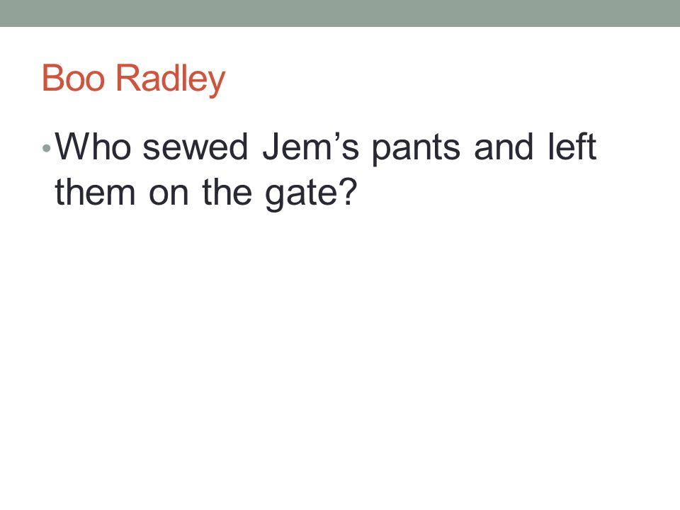 Boo Radley Who sewed Jem's pants and left them on the gate