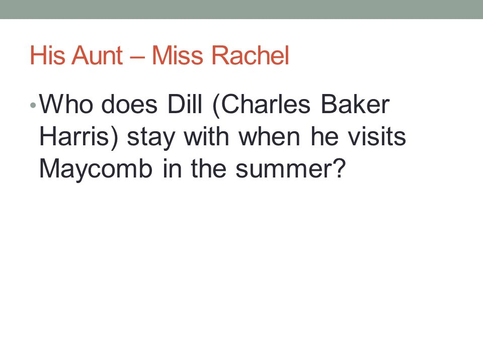 His Aunt – Miss Rachel Who does Dill (Charles Baker Harris) stay with when he visits Maycomb in the summer