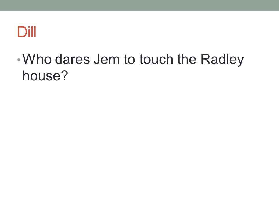 Dill Who dares Jem to touch the Radley house