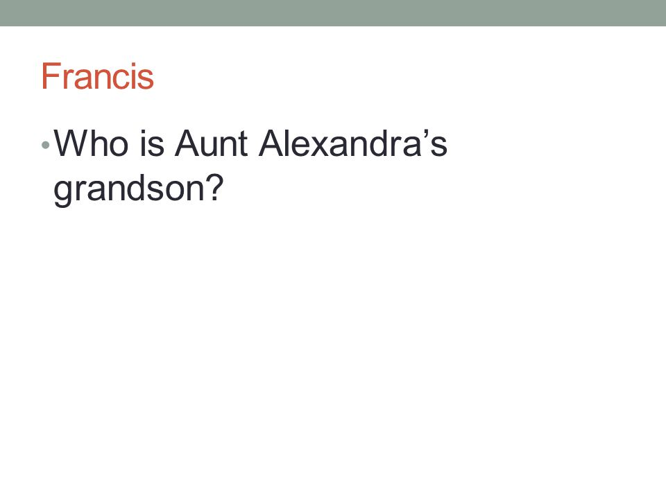 Francis Who is Aunt Alexandra's grandson