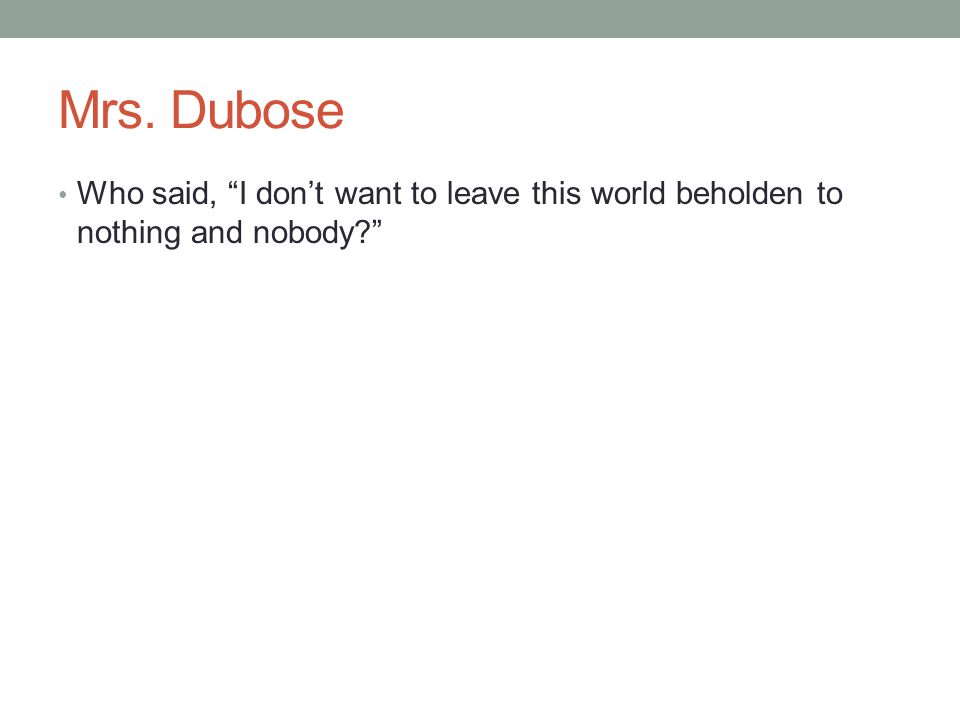 Mrs. Dubose Who said, I don't want to leave this world beholden to nothing and nobody